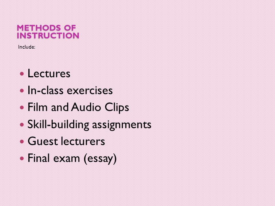METHODS OF INSTRUCTION Include: Lectures In-class exercises Film and Audio Clips Skill-building assignments Guest lecturers Final exam (essay)