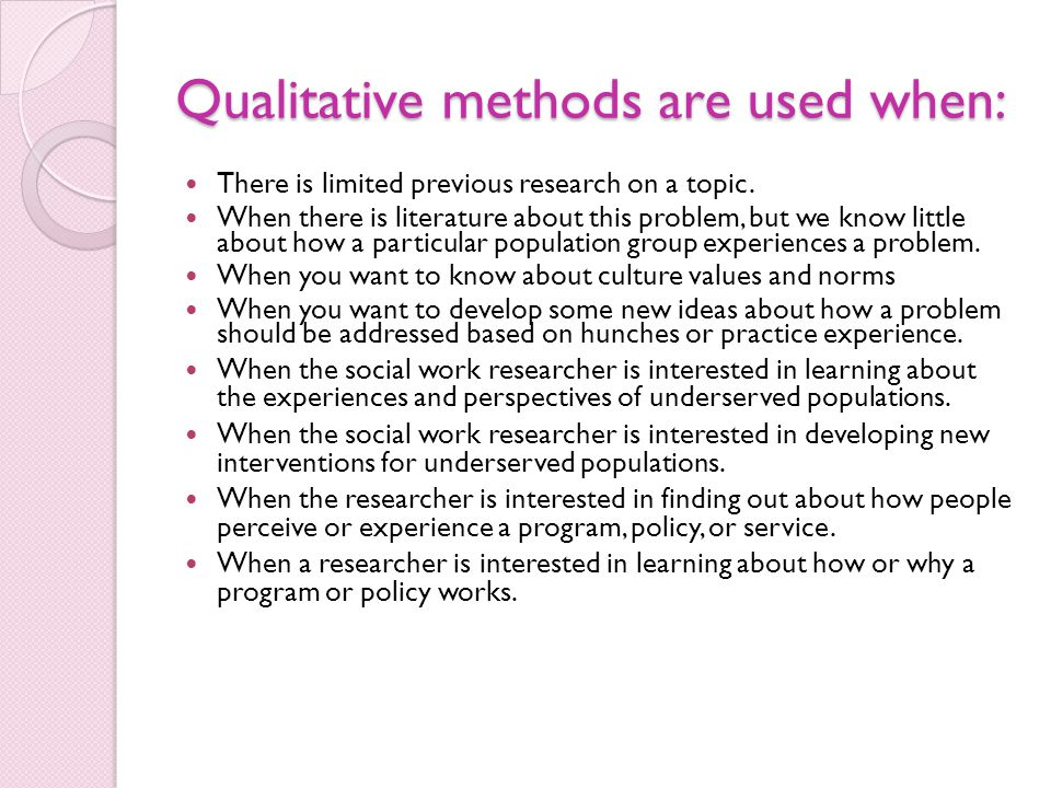 Qualitative methods are used when: There is limited previous research on a topic. When there is literature about this problem, but we know little abou