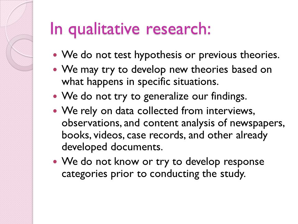 In qualitative research: We do not test hypothesis or previous theories. We may try to develop new theories based on what happens in specific situatio