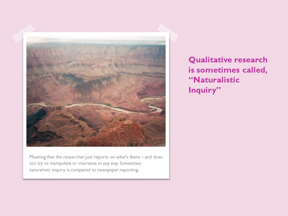 """Qualitative research is sometimes called, """"Naturalistic Inquiry"""" Meaning that the researcher just reports on what's there – and does not try to manipu"""