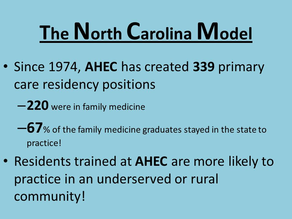 T he N orth C arolina M odel Since 1974, AHEC has created 339 primary care residency positions – 220 were in family medicine – 67 % of the family medicine graduates stayed in the state to practice.