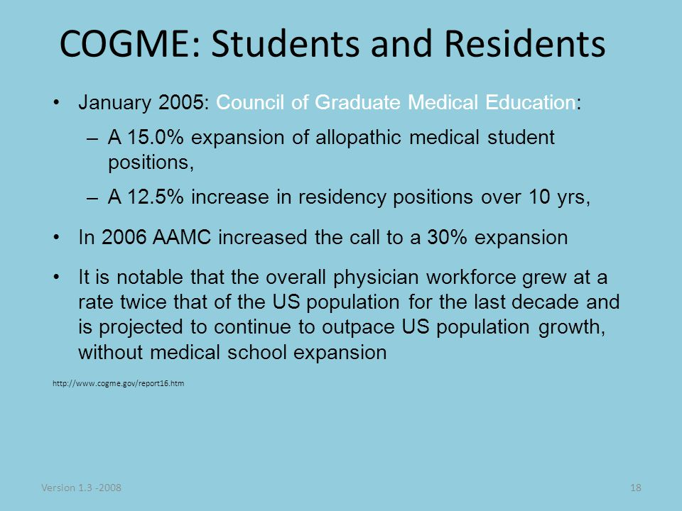 Version 1.3 -200818 COGME: Students and Residents January 2005: Council of Graduate Medical Education: –A 15.0% expansion of allopathic medical student positions, –A 12.5% increase in residency positions over 10 yrs, In 2006 AAMC increased the call to a 30% expansion It is notable that the overall physician workforce grew at a rate twice that of the US population for the last decade and is projected to continue to outpace US population growth, without medical school expansion http://www.cogme.gov/report16.htm