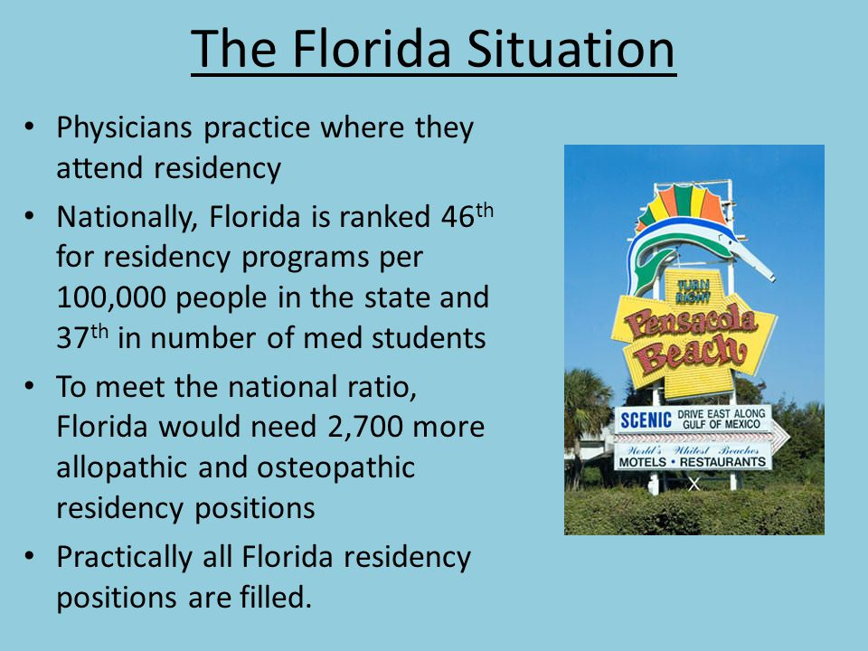 The Florida Situation Physicians practice where they attend residency Nationally, Florida is ranked 46 th for residency programs per 100,000 people in the state and 37 th in number of med students To meet the national ratio, Florida would need 2,700 more allopathic and osteopathic residency positions Practically all Florida residency positions are filled.