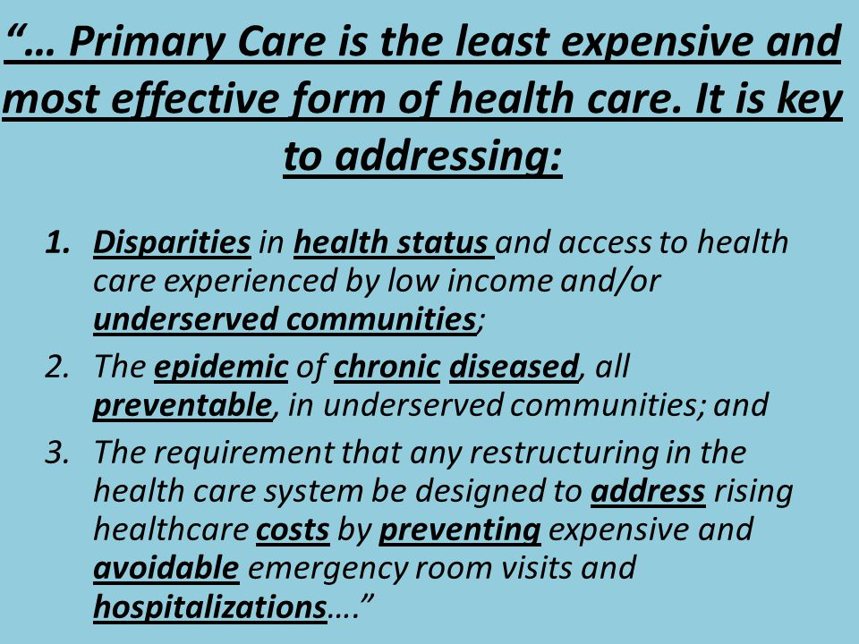 """""""… Primary Care is the least expensive and most effective form of health care. It is key to addressing: 1.Disparities in health status and access to h"""