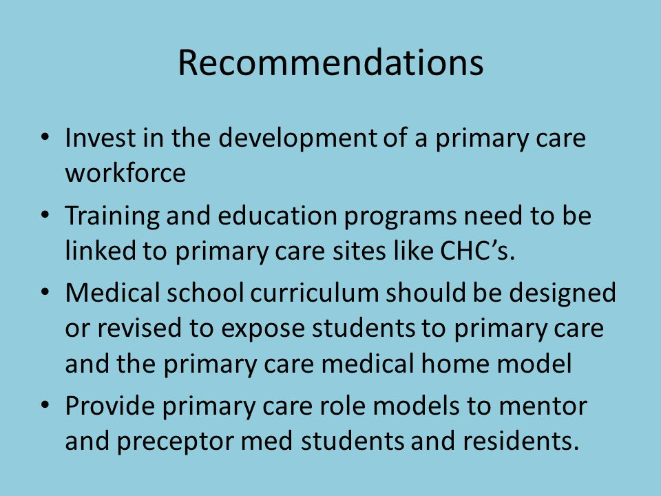 Recommendations Invest in the development of a primary care workforce Training and education programs need to be linked to primary care sites like CHC