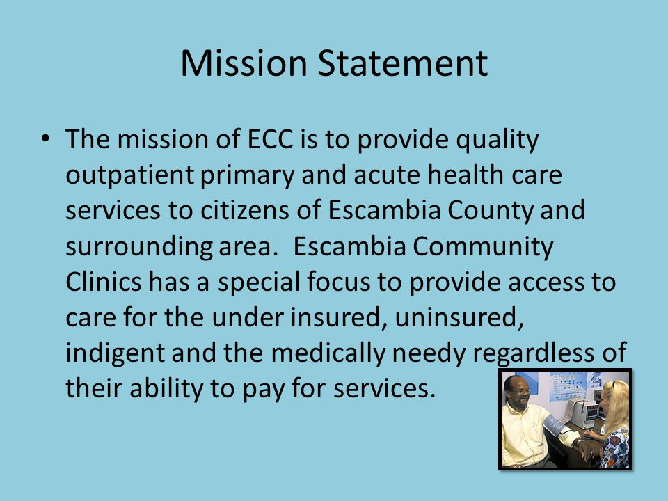Mission Statement The mission of ECC is to provide quality outpatient primary and acute health care services to citizens of Escambia County and surrou
