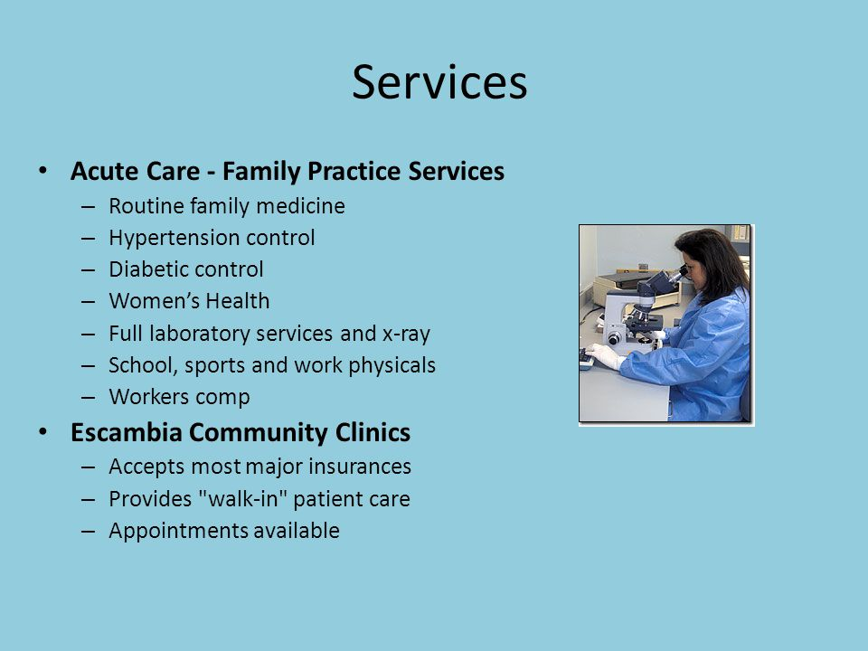 Services Acute Care - Family Practice Services – Routine family medicine – Hypertension control – Diabetic control – Women's Health – Full laboratory services and x-ray – School, sports and work physicals – Workers comp Escambia Community Clinics – Accepts most major insurances – Provides walk-in patient care – Appointments available