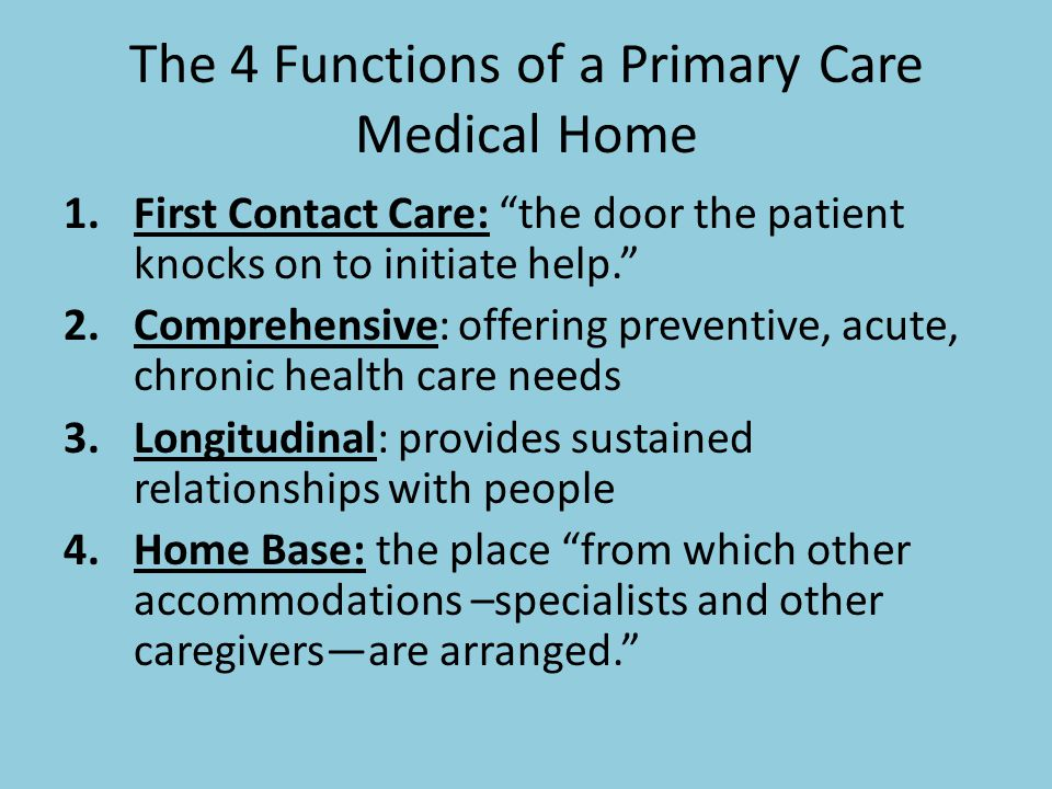 The 4 Functions of a Primary Care Medical Home 1.First Contact Care: the door the patient knocks on to initiate help. 2.Comprehensive: offering preventive, acute, chronic health care needs 3.Longitudinal: provides sustained relationships with people 4.Home Base: the place from which other accommodations –specialists and other caregivers—are arranged.