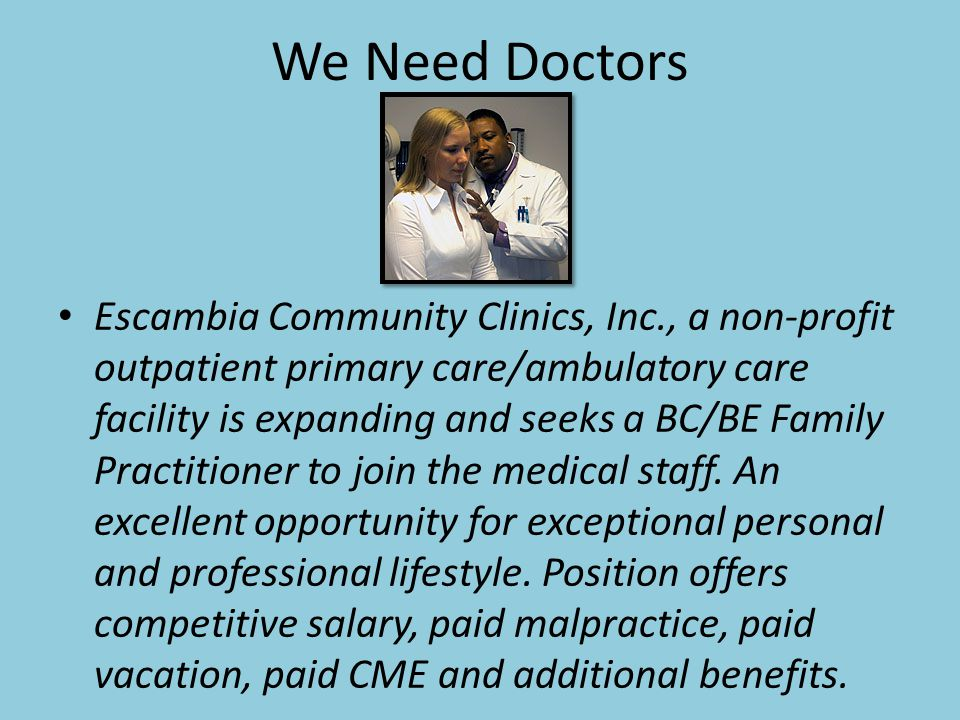 We Need Doctors Escambia Community Clinics, Inc., a non-profit outpatient primary care/ambulatory care facility is expanding and seeks a BC/BE Family