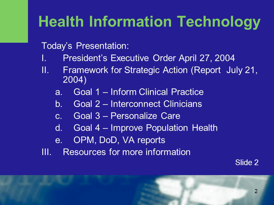 2 Health Information Technology Today's Presentation: I.President's Executive Order April 27, 2004 II.Framework for Strategic Action (Report July 21, 2004) a.Goal 1 – Inform Clinical Practice b.Goal 2 – Interconnect Clinicians c.Goal 3 – Personalize Care d.Goal 4 – Improve Population Health e.OPM, DoD, VA reports III.Resources for more information Slide 2