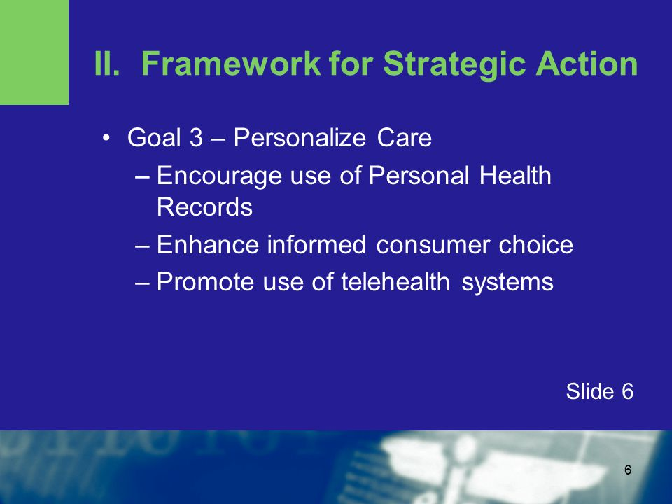 6 II. Framework for Strategic Action Goal 3 – Personalize Care –Encourage use of Personal Health Records –Enhance informed consumer choice –Promote us