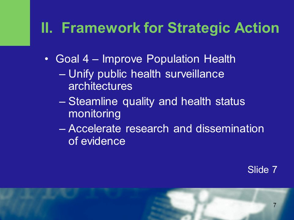 7 II. Framework for Strategic Action Goal 4 – Improve Population Health –Unify public health surveillance architectures –Steamline quality and health