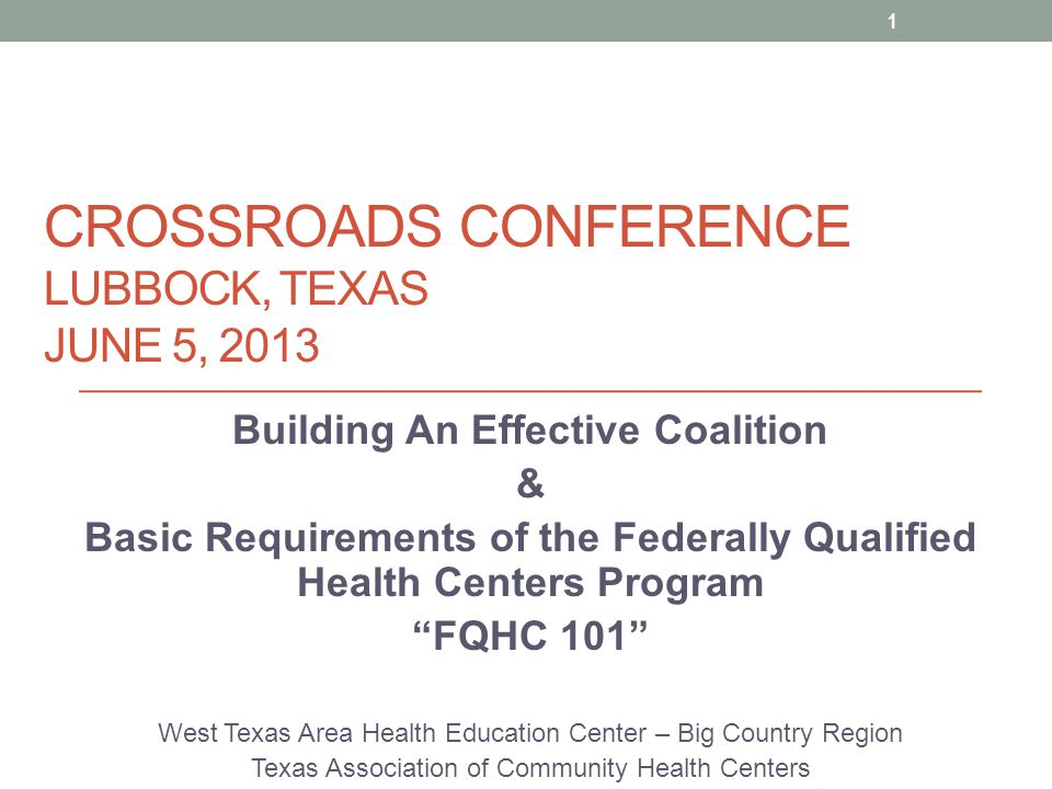 CROSSROADS CONFERENCE LUBBOCK, TEXAS JUNE 5, 2013 Building An Effective Coalition & Basic Requirements of the Federally Qualified Health Centers Program FQHC 101 West Texas Area Health Education Center – Big Country Region Texas Association of Community Health Centers 1