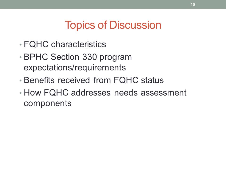 Topics of Discussion FQHC characteristics BPHC Section 330 program expectations/requirements Benefits received from FQHC status How FQHC addresses needs assessment components 10