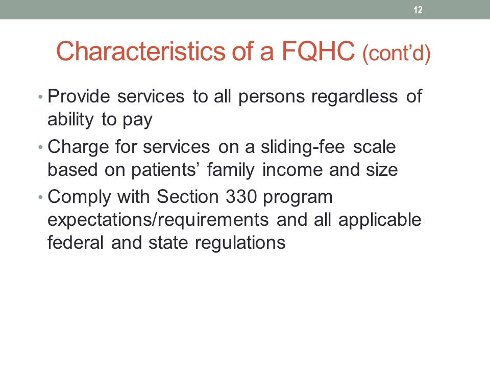 Characteristics of a FQHC (cont'd) Provide services to all persons regardless of ability to pay Charge for services on a sliding-fee scale based on patients' family income and size Comply with Section 330 program expectations/requirements and all applicable federal and state regulations 12