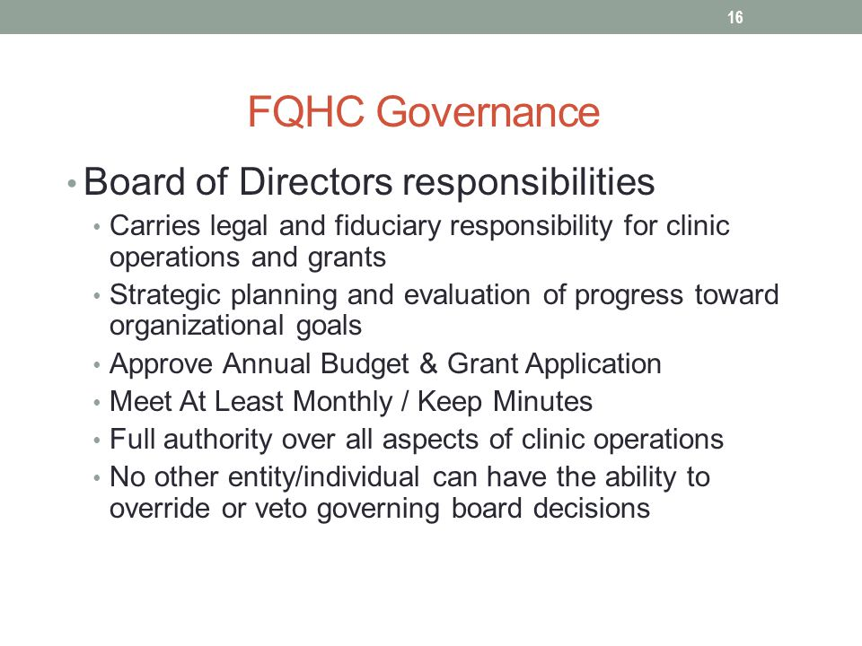 FQHC Governance Board of Directors responsibilities Carries legal and fiduciary responsibility for clinic operations and grants Strategic planning and evaluation of progress toward organizational goals Approve Annual Budget & Grant Application Meet At Least Monthly / Keep Minutes Full authority over all aspects of clinic operations No other entity/individual can have the ability to override or veto governing board decisions 16