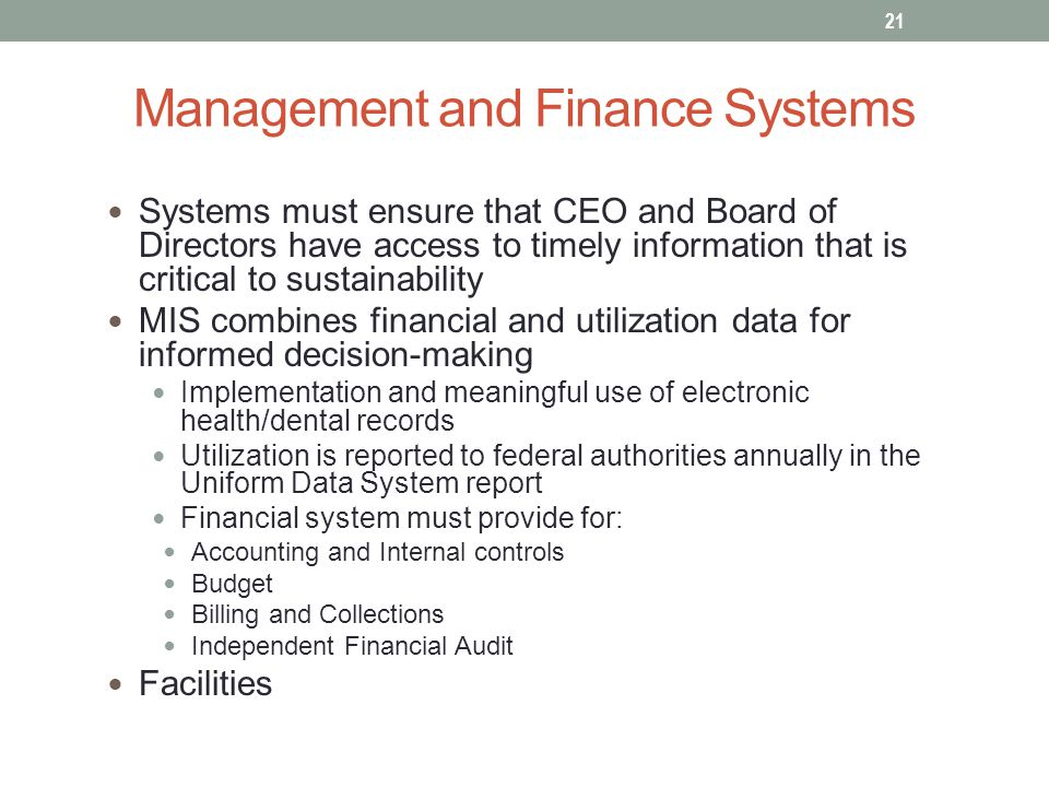 Management and Finance Systems Systems must ensure that CEO and Board of Directors have access to timely information that is critical to sustainability MIS combines financial and utilization data for informed decision-making Implementation and meaningful use of electronic health/dental records Utilization is reported to federal authorities annually in the Uniform Data System report Financial system must provide for: Accounting and Internal controls Budget Billing and Collections Independent Financial Audit Facilities 21