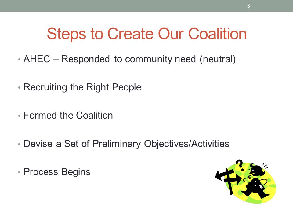 Steps to Create Our Coalition AHEC – Responded to community need (neutral) Recruiting the Right People Formed the Coalition Devise a Set of Preliminary Objectives/Activities Process Begins 3