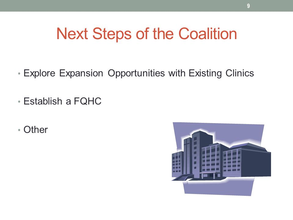 Next Steps of the Coalition Explore Expansion Opportunities with Existing Clinics Establish a FQHC Other 9