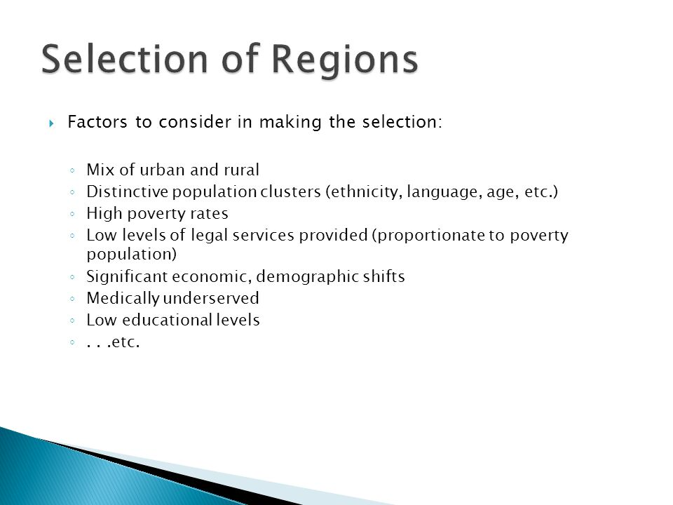  Factors to consider in making the selection: ◦ Mix of urban and rural ◦ Distinctive population clusters (ethnicity, language, age, etc.) ◦ High poverty rates ◦ Low levels of legal services provided (proportionate to poverty population) ◦ Significant economic, demographic shifts ◦ Medically underserved ◦ Low educational levels ◦...etc.
