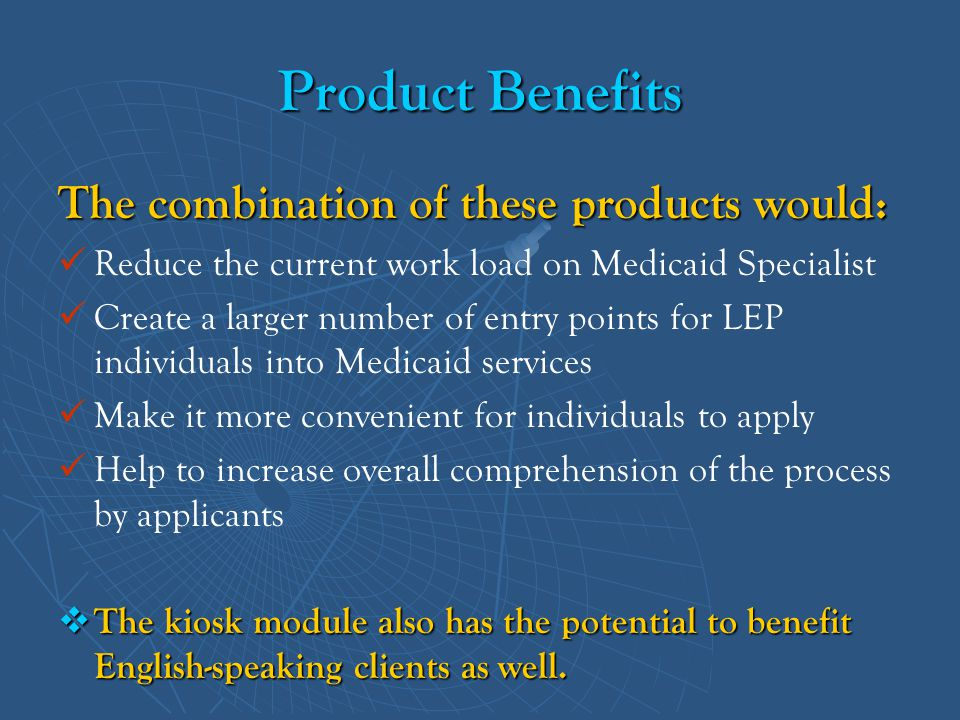Product Benefits The combination of these products would: Reduce the current work load on Medicaid Specialist Create a larger number of entry points f