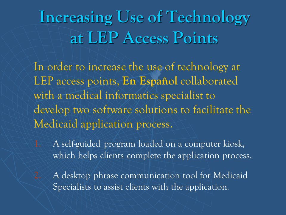 Increasing Use of Technology at LEP Access Points 1. 1.A self-guided program loaded on a computer kiosk, which helps clients complete the application