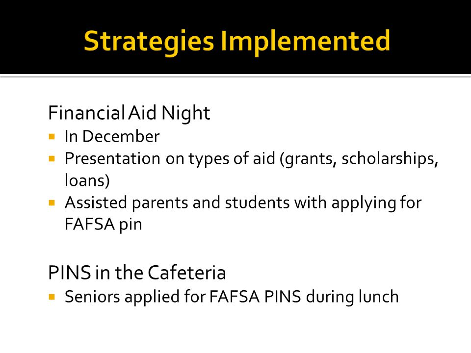 FAFSA Nights  After school completion every Monday & Wednesday, January – March 31, 2011  Postcard home to families March Madness  Raffle every Friday in March for students that successfully completed/submitted the FAFSA  Incentives: microwave, DVD Player, iPod, printer