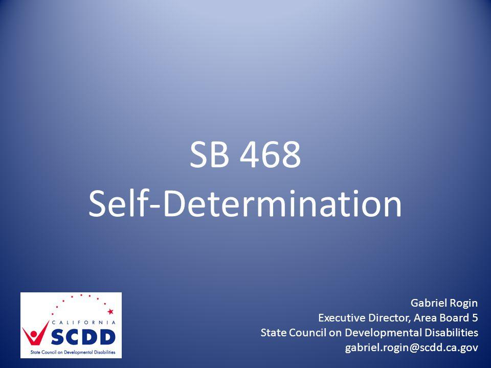 SB 468 Self-Determination Gabriel Rogin Executive Director, Area Board 5 State Council on Developmental Disabilities gabriel.rogin@scdd.ca.gov
