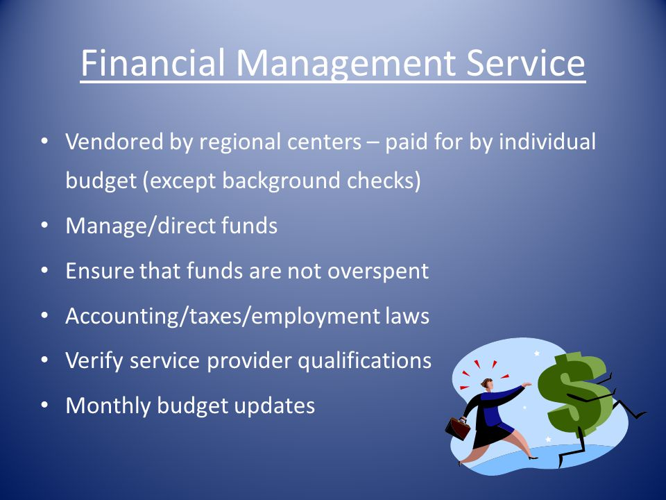 Financial Management Service Vendored by regional centers – paid for by individual budget (except background checks) Manage/direct funds Ensure that f