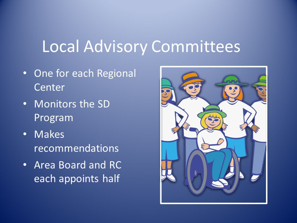 Local Advisory Committees One for each Regional Center Monitors the SD Program Makes recommendations Area Board and RC each appoints half