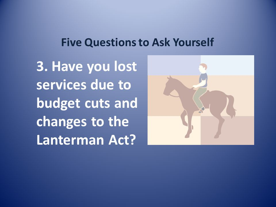 Five Questions to Ask Yourself 3. Have you lost services due to budget cuts and changes to the Lanterman Act?