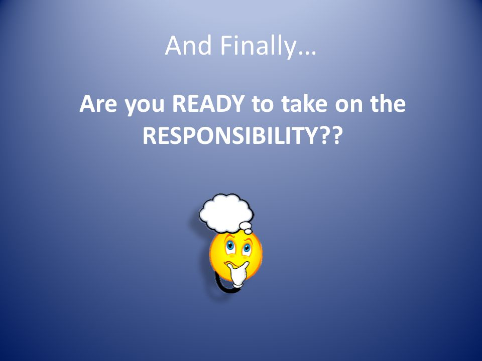 And Finally… Are you READY to take on the RESPONSIBILITY?? ???