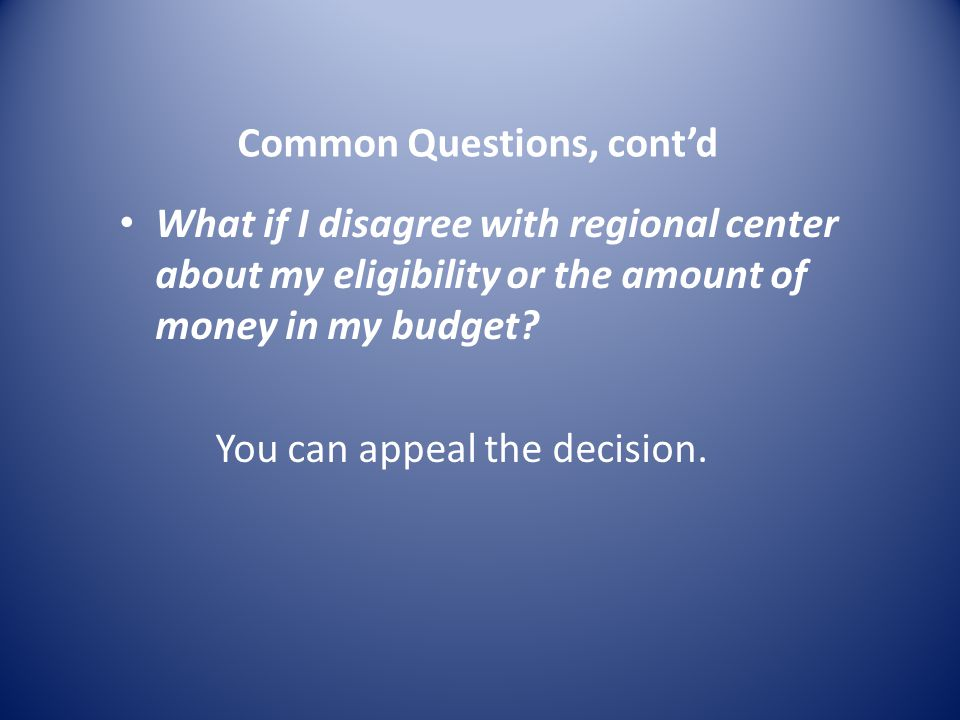 Common Questions, cont'd What if I disagree with regional center about my eligibility or the amount of money in my budget.