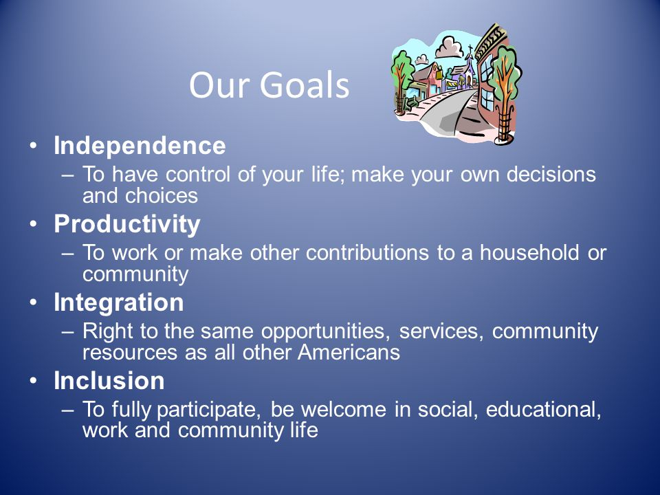 Our Goals Independence –To have control of your life; make your own decisions and choices Productivity –To work or make other contributions to a household or community Integration –Right to the same opportunities, services, community resources as all other Americans Inclusion –To fully participate, be welcome in social, educational, work and community life