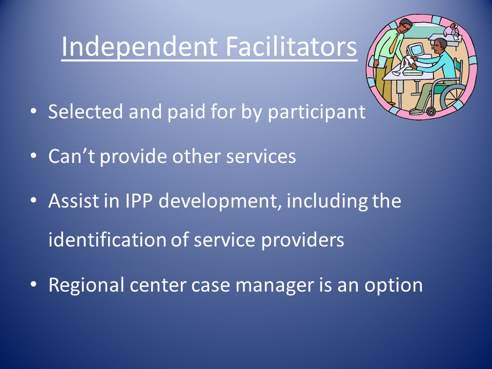 Independent Facilitators Selected and paid for by participant Can't provide other services Assist in IPP development, including the identification of