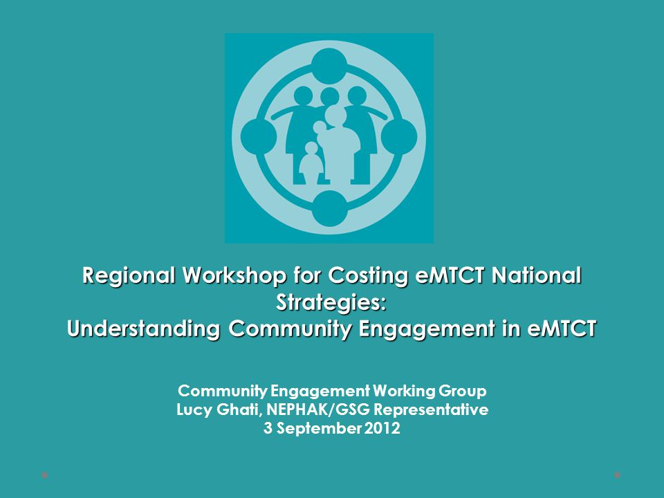 Regional Workshop for Costing eMTCT National Strategies: Understanding Community Engagement in eMTCT Community Engagement Working Group Lucy Ghati, NEPHAK/GSG Representative 3 September 2012