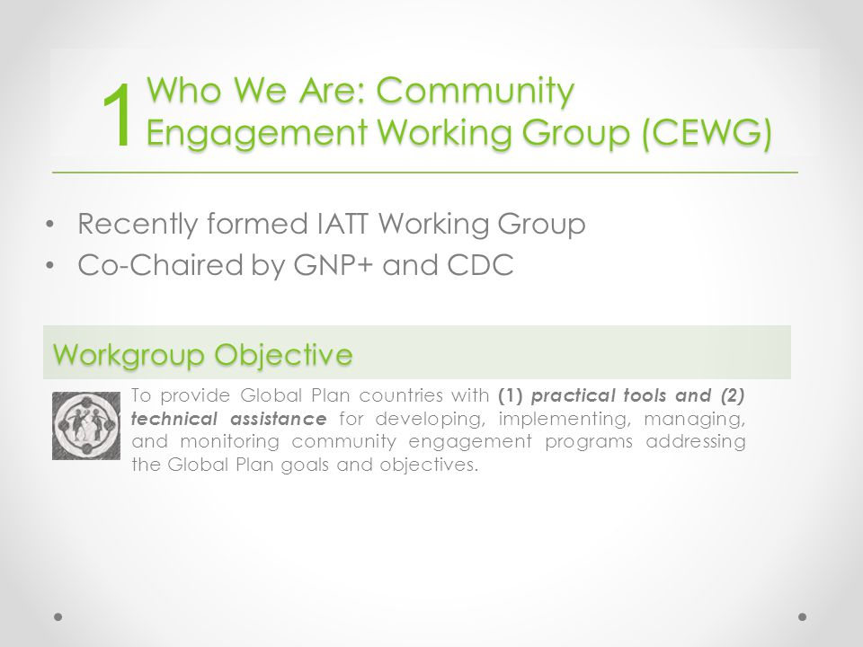 Who We Are: Community Engagement Working Group (CEWG) Recently formed IATT Working Group Co-Chaired by GNP+ and CDC To provide Global Plan countries with (1) practical tools and (2) technical assistance for developing, implementing, managing, and monitoring community engagement programs addressing the Global Plan goals and objectives.