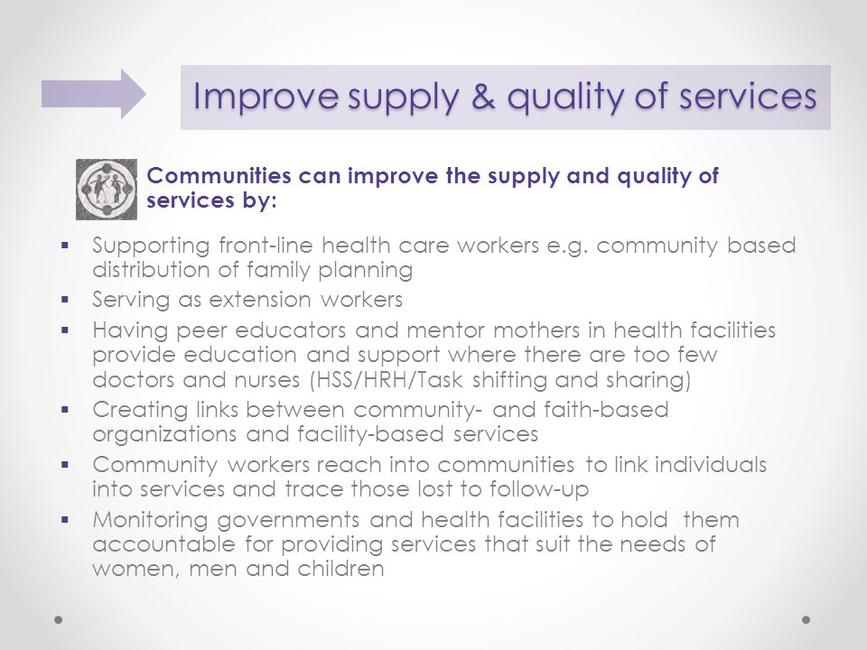 Improve supply & quality of services Communities can improve the supply and quality of services by:  Supporting front-line health care workers e.g.