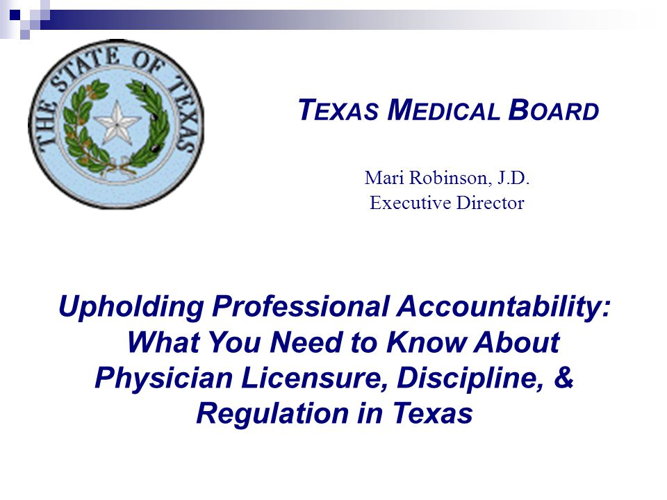Upholding Professional Accountability: What You Need to Know About Physician Licensure, Discipline, & Regulation in Texas T EXAS M EDICAL B OARD Mari