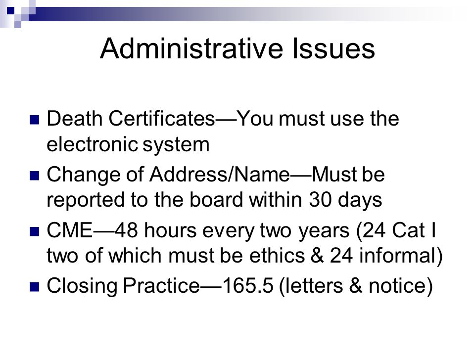 Administrative Issues Death Certificates—You must use the electronic system Change of Address/Name—Must be reported to the board within 30 days CME—48