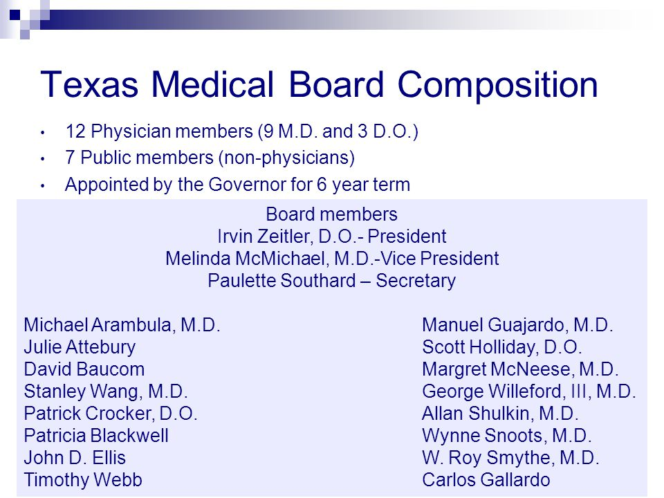 Texas Medical Board Composition 12 Physician members (9 M.D. and 3 D.O.) 7 Public members (non-physicians) Appointed by the Governor for 6 year term B