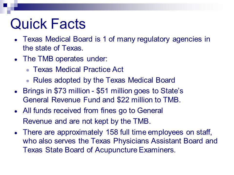 Quick Facts ● Texas Medical Board is 1 of many regulatory agencies in the state of Texas. ● The TMB operates under: ● Texas Medical Practice Act ● Rul