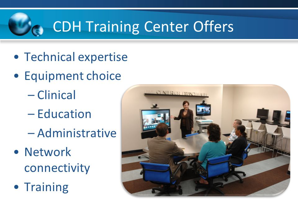 CDH Training Center Offers Technical expertise Equipment choice –Clinical –Education –Administrative Network connectivity Training