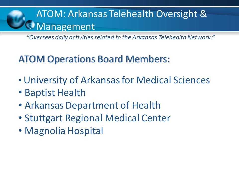 Statewide Network Management ATOM: Arkansas Telehealth Oversight & Management ATOM Operations Board Members:ATOM Operations Board Members: University of Arkansas for Medical Sciences Baptist Health Arkansas Department of Health Stuttgart Regional Medical Center Magnolia Hospital Oversees daily activities related to the Arkansas Telehealth Network.