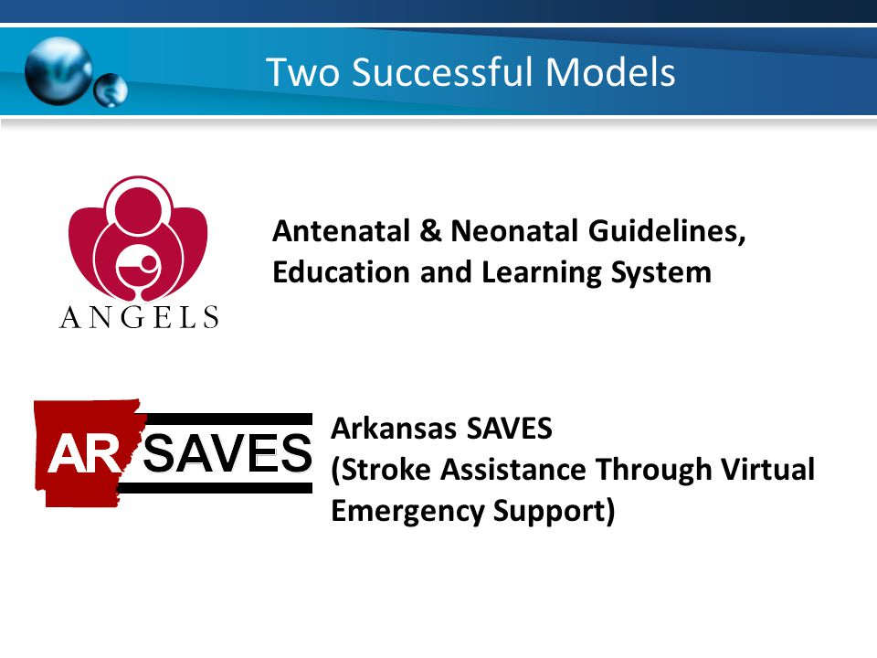 Two Successful Models Arkansas SAVES (Stroke Assistance Through Virtual Emergency Support) Antenatal & Neonatal Guidelines, Education and Learning System