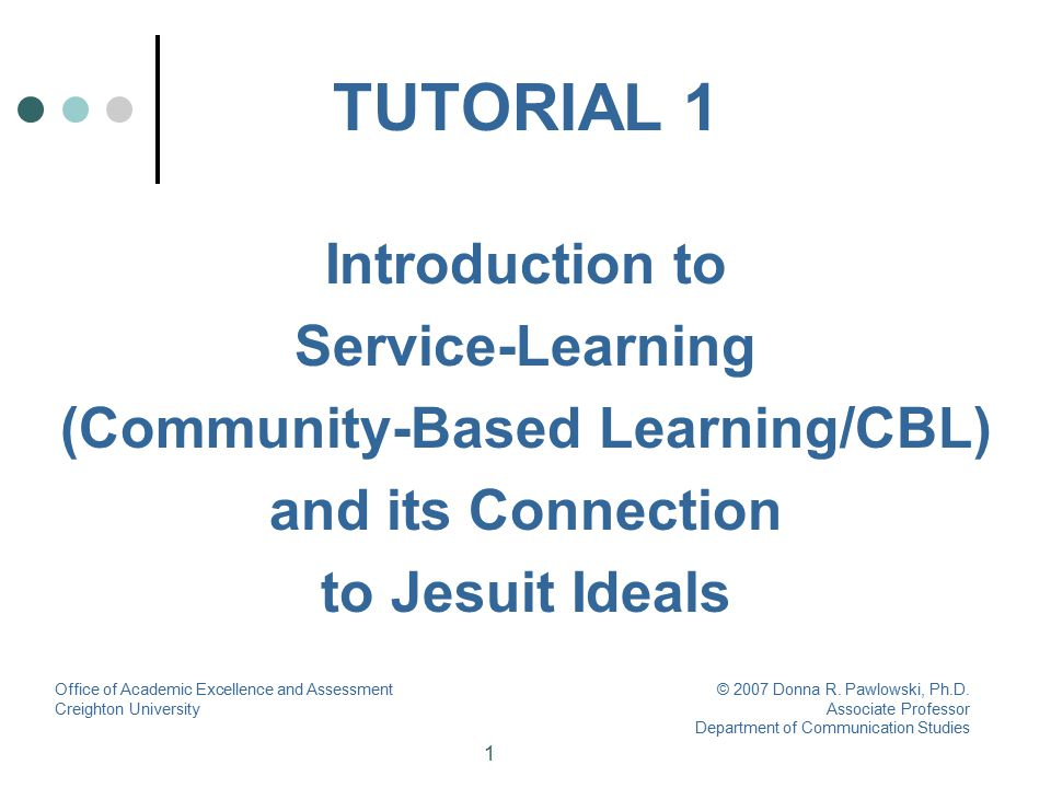 2 Tutorial Goals At the end of this tutorial, you will have an understanding of: The definition and principles of service- learning/CBL The benefits of service-learning for students and faculty Office of Academic Excellence and Assessment Creighton University © 2007 Donna R.