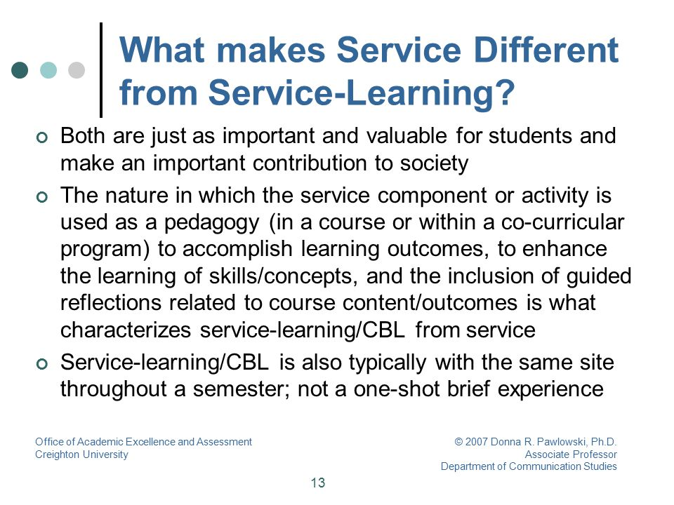13 What makes Service Different from Service-Learning? Both are just as important and valuable for students and make an important contribution to soci