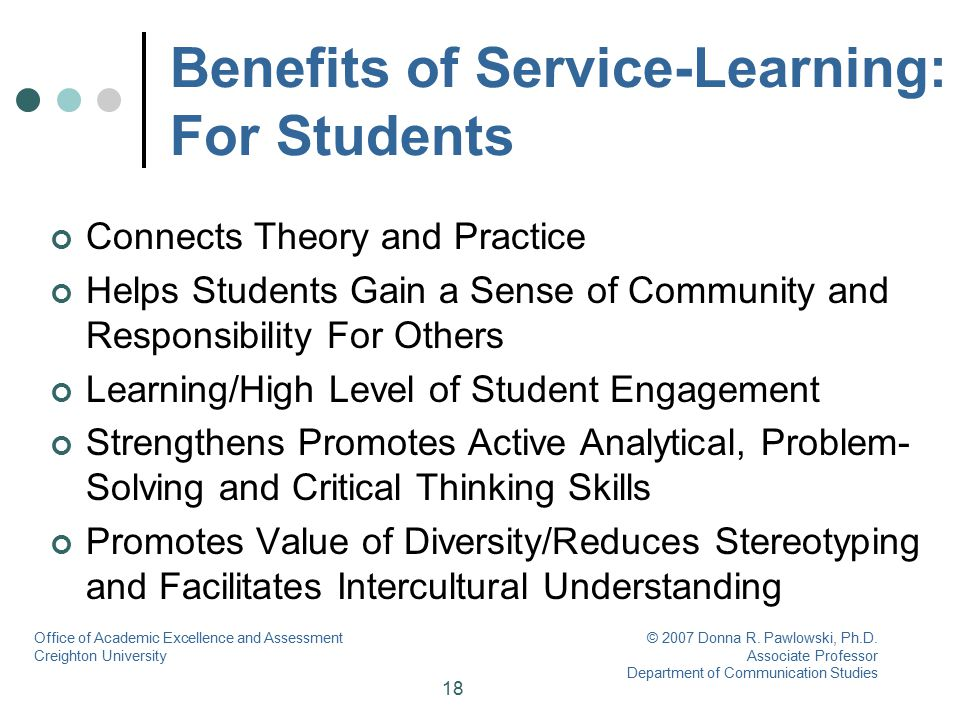 18 Benefits of Service-Learning: For Students Connects Theory and Practice Helps Students Gain a Sense of Community and Responsibility For Others Lear