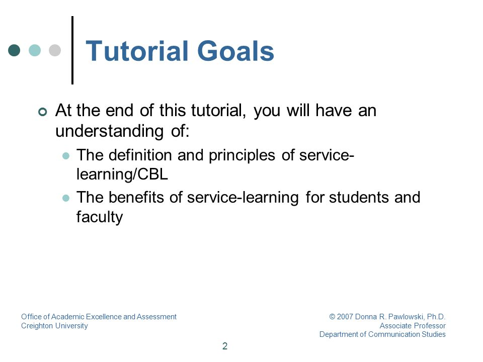 3 Tutorial Objectives At the end of this tutorial you will be able to: Reflect on your own perceptions of service-learning based on your pre-assessment If you have not completed the pre-assessment, please stop now and complete it prior to continuing with the tutorial Identify the type of potential course you have in mind for service-learning Explain how you see service-learning benefiting your personal and professional life Articulate how you think service-learning can benefit your students Office of Academic Excellence and Assessment Creighton University © 2007 Donna R.