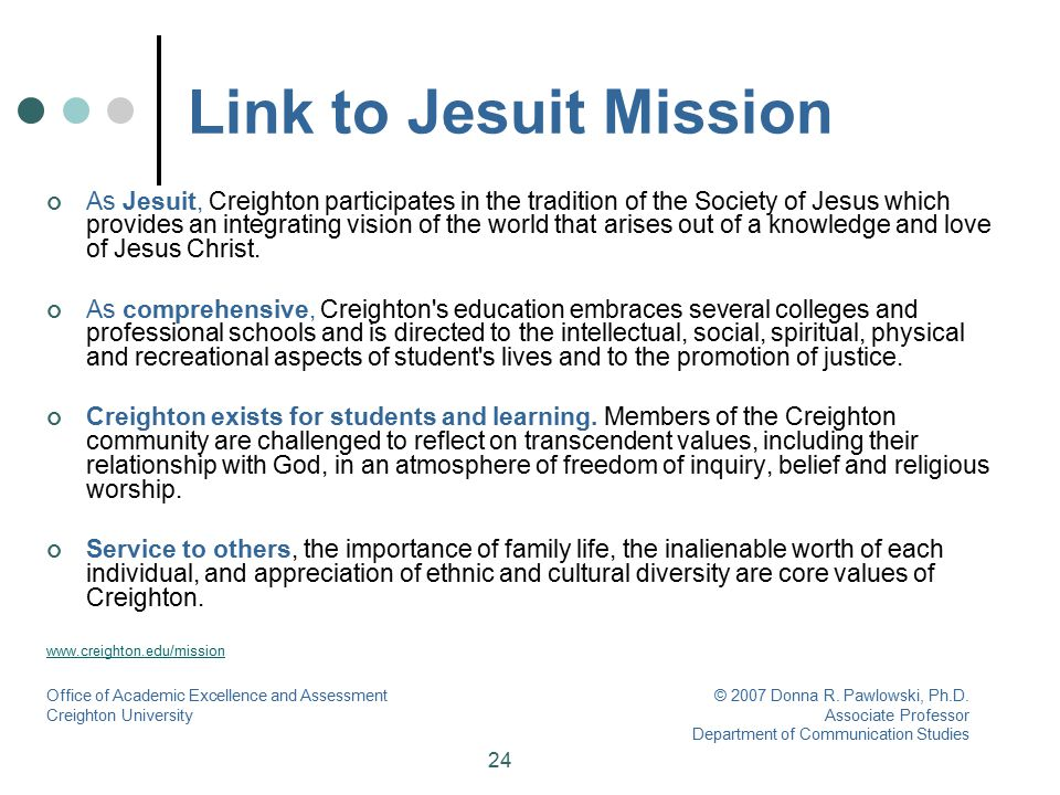 24 As Jesuit, Creighton participates in the tradition of the Society of Jesus which provides an integrating vision of the world that arises out of a k